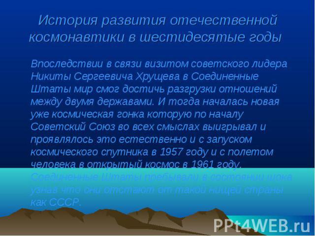 Впоследствии в связи визитом советского лидера Никиты Сергеевича Хрущева в Соединенные Штаты мир смог достичь разгрузки отношений между двумя державами. И тогда началась новая уже космическая гонка которую по началу Советский Союз во всех смыслах вы…