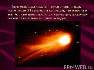 Плотность ядра кометы Галлея очень низкая, всего около 0.1 грамма на кубич