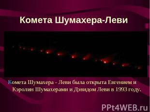 Комета Шумахера - Леви была открыта Евгением и Кэролин Шумахерами и Дэвидо