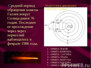 Cредний период обращения кометы Галлея вокруг Солнца равен 76 годам. Последнее е