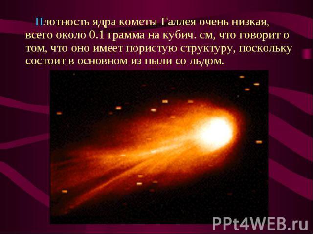 Плотность ядра кометы Галлея очень низкая, всего около 0.1 грамма на кубич. см, что говорит о том, что оно имеет пористую структуру, поскольку состоит в основном из пыли со льдом. Плотность ядра кометы Галлея очень низкая, всего около 0.…