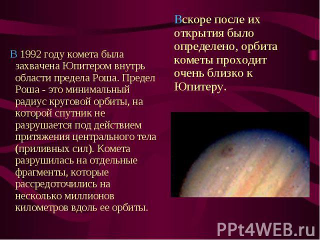 В 1992 году комета была захвачена Юпитером внутрь области предела Роша. Предел Роша - это минимальный радиус круговой орбиты, на которой спутник не разрушается под действием притяжения центрального тела (приливных сил…