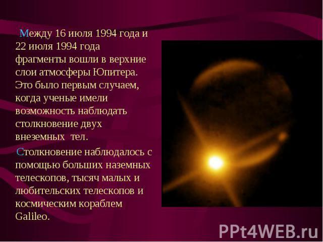 Между 16 июля 1994 года и 22 июля 1994 года фрагменты вошли в верхние слои атмосферы Юпитера. Это было первым случаем, когда ученые имели возможность наблюдать столкновение двух внеземных тел.  Между 16 июля 1994 года и 22 июля 1994 год…