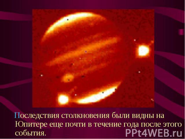 Последствия столкновения были видны на Юпитере еще почти в течение года после этого события. Последствия столкновения были видны на Юпитере еще почти в течение года после этого события.