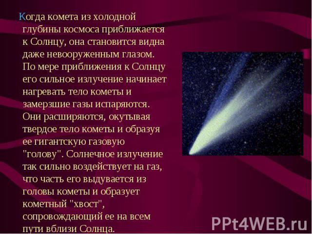 Когда комета из холодной глубины космоса приближается к Солнцу, она становится видна даже невооруженным глазом. По мере приближения к Солнцу его сильное излучение начинает нагревать тело кометы и замерзшие газы испаряются. Они расширяются, окутывая …