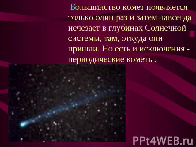 Большинство комет появляется только один раз и затем навсегда исчезает в глубинах Солнечной системы, там, откуда они пришли. Но есть и исключения - периодические кометы. Большинство комет появляется только один раз и затем навсегда исчезает в глубин…