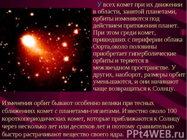 У всех комет при их движении в области, занятой планетами, орбиты изменяются под действием притяжения планет. При этом среди комет, пришедших с периферии облака Оорта,около половины приобретает гиперболические орбиты и теряется в межзвездном простра…