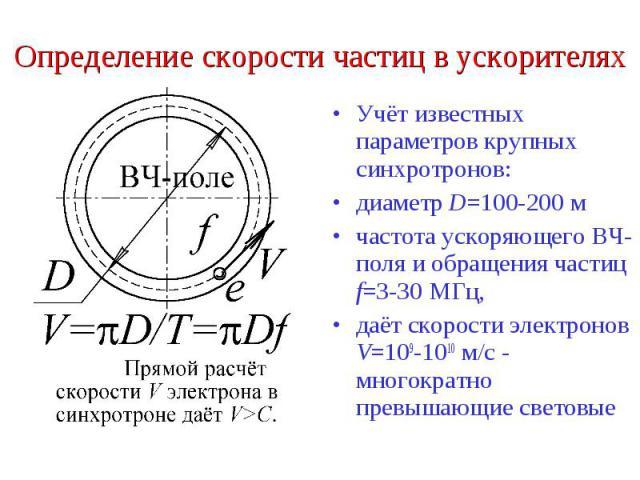 Определение скорости частиц в ускорителях Учёт известных параметров крупных синхротронов: диаметр D=100-200 м частота ускоряющего ВЧ-поля и обращения частиц f=3-30 МГц, даёт скорости электронов V=109-1010 м/с - многократно превышающие световые