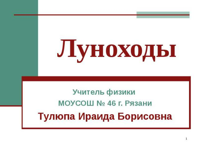Луноходы Учитель физики МОУСОШ № 46 г. Рязани Тулюпа Ираида Борисовна