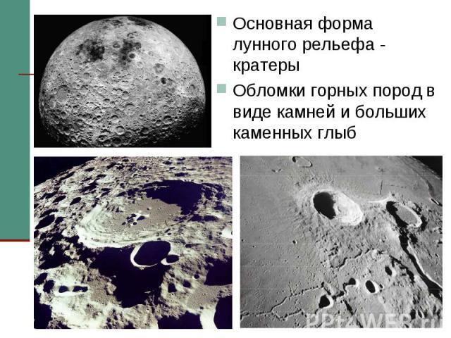 Основная форма лунного рельефа - кратеры Основная форма лунного рельефа - кратеры Обломки горных пород в виде камней и больших каменных глыб