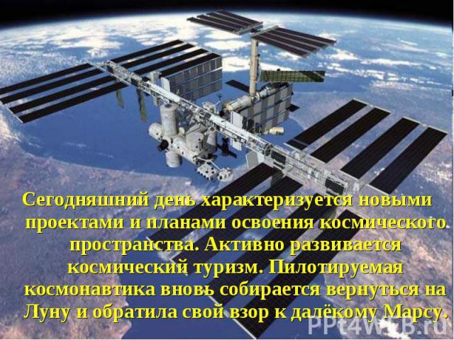 Сегодняшний день характеризуется новыми проектами и планами освоения космического пространства. Активно развивается космический туризм. Пилотируемая космонавтика вновь собирается вернуться на Луну и обратила свой взор к далёкому Марсу. Сегодняшний д…