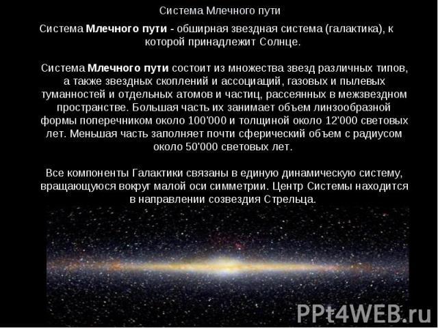 Система Млечного пути - обширная звездная система (галактика), к которой принадлежит Солнце. Система Млечного пути состоит из множества звезд различных типов, а также звездных скоплений и ассоциаций, газовых и пылевых туманностей и отдельных атомов …