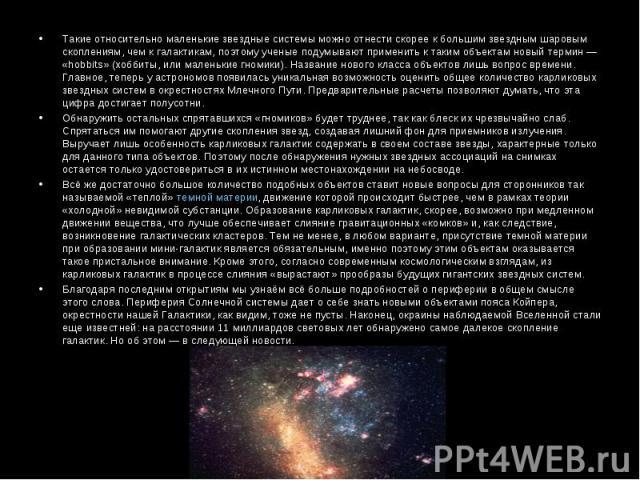 Такие относительно маленькие звездные системы можно отнести скорее к большим звездным шаровым скоплениям, чем к галактикам, поэтому ученые подумывают применить к таким объектам новый термин— «hobbits» (хоббиты, или маленькие гномики). Название…