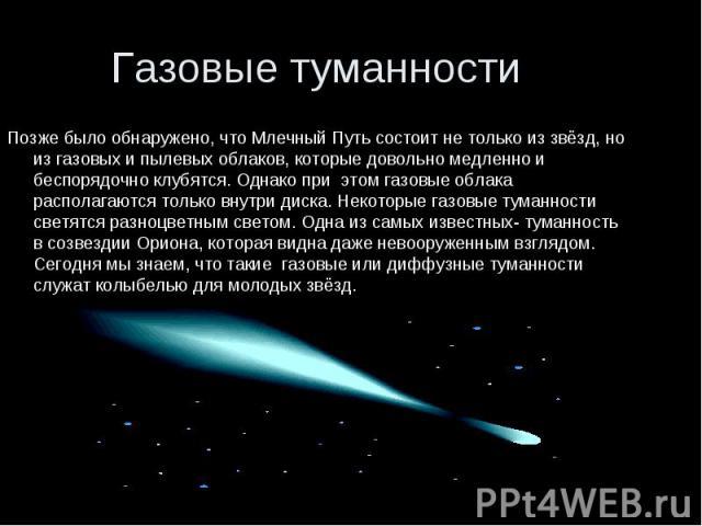Позже было обнаружено, что Млечный Путь состоит не только из звёзд, но из газовых и пылевых облаков, которые довольно медленно и беспорядочно клубятся. Однако при этом газовые облака располагаются только внутри диска. Некоторые газовые туманности св…