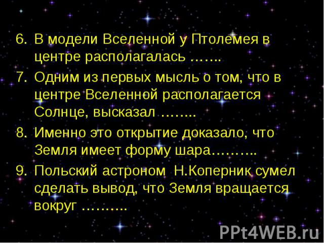 В модели Вселенной у Птолемея в центре располагалась ……. В модели Вселенной у Птолемея в центре располагалась ……. Одним из первых мысль о том, что в центре Вселенной располагается Солнце, высказал …….. Именно это открытие доказало, что Земля имеет ф…