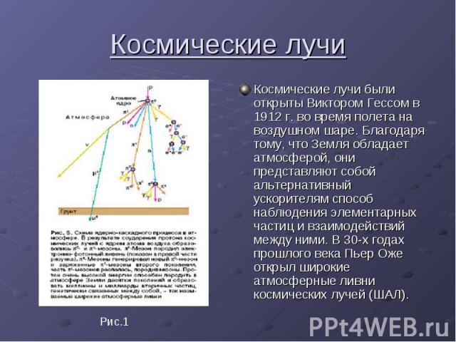 Космические лучи Космические лучи были открыты Виктором Гессом в 1912 г. во время полета на воздушном шаре. Благодаря тому, что Земля обладает атмосферой, они представляют собой альтернативный ускорителям способ наблюдения элементарных частиц и взаи…