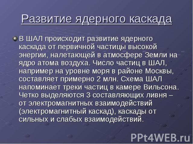 Развитие ядерного каскада В ШАЛ происходит развитие ядерного каскада от первичной частицы высокой энергии, налетающей в атмосфере Земли на ядро атома воздуха. Число частиц в ШАЛ, например на уровне моря в районе Москвы, составляет примерно 2 млн. Сх…