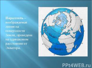 Параллель – воображаемая линия на поверхности Земли, проведена на одинаковом рас