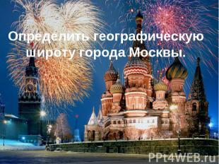 Определить географическую широту города Москвы.