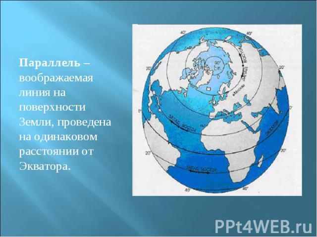 Параллель – воображаемая линия на поверхности Земли, проведена на одинаковом расстоянии от Экватора. Параллель – воображаемая линия на поверхности Земли, проведена на одинаковом расстоянии от Экватора.