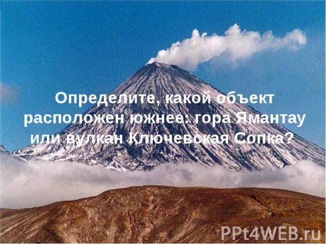 Определите, какой объект расположен южнее: гора Ямантау или вулкан Ключевская Сопка?