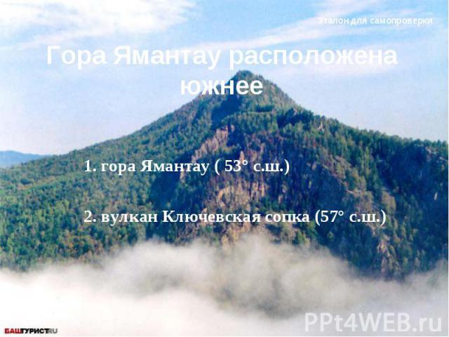 Гора Ямантау расположена южнее 1. гора Ямантау ( 53° с.ш.) 2. вулкан Ключевская сопка (57° с.ш.)