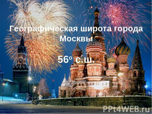 Географическая широта города Москвы 56о с.ш.