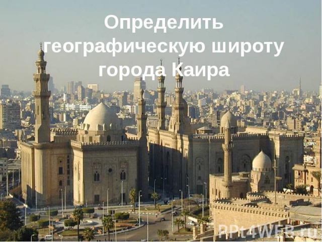 Определить географическую широту города Каира