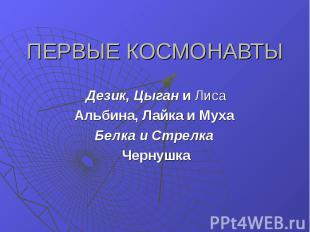 ПЕРВЫЕ КОСМОНАВТЫ Дезик, Цыган и Лиса Альбина, Лайка и Муха Белка и Стрелка Черн