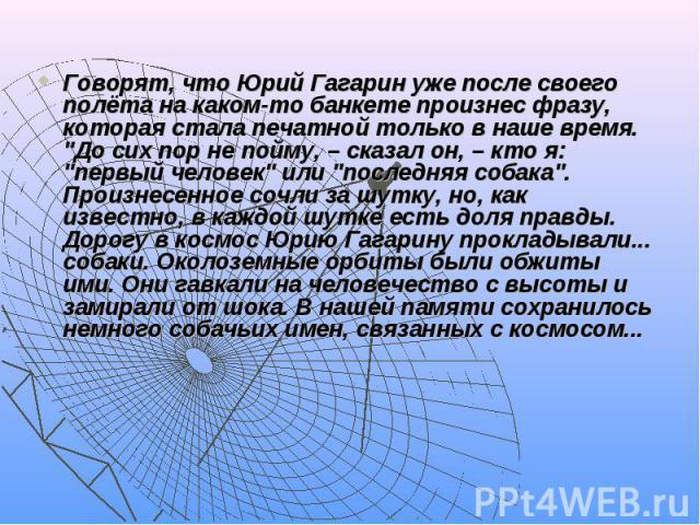 """Говорят, что Юрий Гагарин уже после своего полёта на каком-то банкете произнес фразу, которая стала печатной только в наше время. """"До сих пор не пойму, – сказал он, – кто я: """"первый человек"""" или """"последняя собака"""". Произнесе…"""