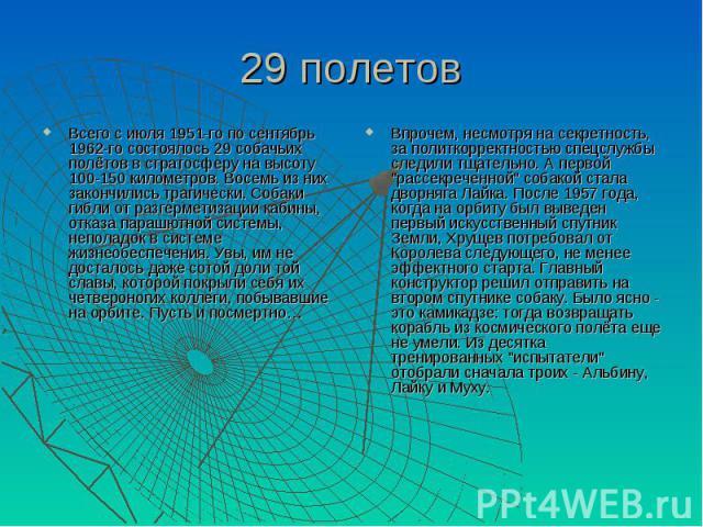 29 полетов Всего с июля 1951-го по сентябрь 1962-го состоялось 29 собачьих полётов в стратосферу на высоту 100-150 километров. Восемь из них закончились трагически. Собаки гибли от разгерметизации кабины, отказа парашютной системы, неполадок в систе…
