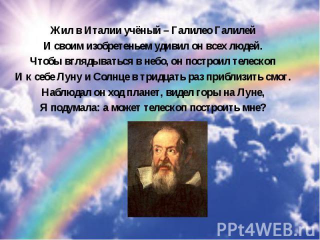 Жил в Италии учёный – Галилео Галилей Жил в Италии учёный – Галилео Галилей И своим изобретеньем удивил он всех людей. Чтобы вглядываться в небо, он построил телескоп И к себе Луну и Солнце в тридцать раз приблизить смог. Наблюдал он ход планет, вид…