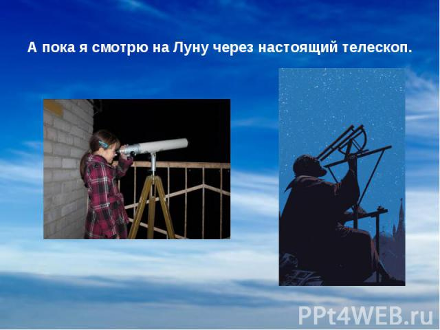 А пока я смотрю на Луну через настоящий телескоп. А пока я смотрю на Луну через настоящий телескоп.