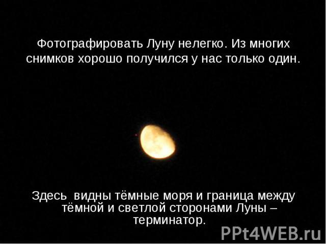 Здесь видны тёмные моря и граница между тёмной и светлой сторонами Луны – терминатор. Здесь видны тёмные моря и граница между тёмной и светлой сторонами Луны – терминатор.