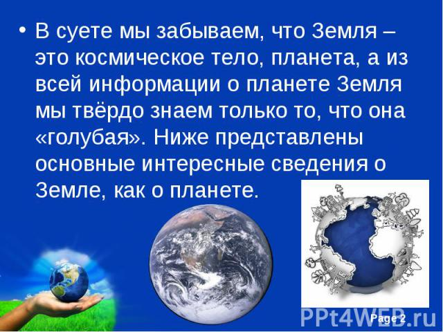 В суете мы забываем, что Земля – это космическое тело, планета, а из всей информации о планете Земля мы твёрдо знаем только то, что она «голубая». Ниже представлены основные интересные сведения о Земле, как о планете. В суете мы забываем, что Земля …
