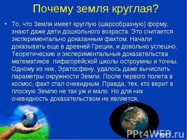 То, что Земля имеет круглую (шарообразную) форму, знают даже дети дошкольного возраста. Это считается экспериментально доказанным фактом. Начали доказывать еще в древней Греции, и довольно успешно. Теоретические и экспериментальные доказательства ма…