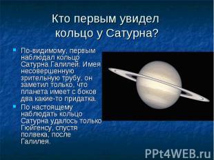 По-видимому, первым наблюдал кольцо Сатурна Галилей. Имея несовершенную зрительн