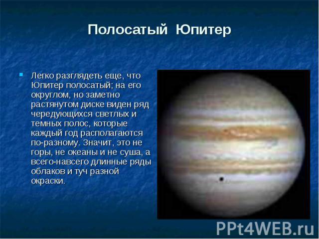 Легко разглядеть еще, что Юпитер полосатый; на его округлом, но заметно растянутом диске виден ряд чередующихся светлых и темных полос, которые каждый год располагаются по-разному. Значит, это не горы, не океаны и не суша, а всего-навсего длинные ря…