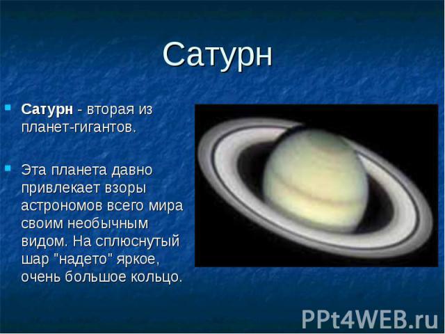 """Сатурн - вторая из планет-гигантов. Сатурн - вторая из планет-гигантов. Эта планета давно привлекает взоры астрономов всего мира своим необычным видом. На сплюснутый шар """"надето"""" яркое, очень большое кольцо."""