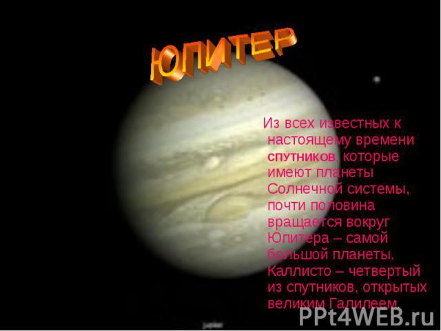 Из всех известных к настоящему времени СПУТНИКОВ, которые имеют планеты Солнечной системы, почти половина вращается вокруг Юпитера – самой большой планеты. Каллисто – четвертый из спутников, открытых великим Галилеем. Из всех…