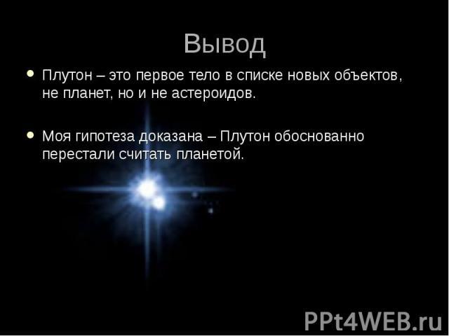 Плутон – это первое тело в списке новых объектов, не планет, но и не астероидов. Плутон – это первое тело в списке новых объектов, не планет, но и не астероидов. Моя гипотеза доказана – Плутон обоснованно перестали считать планетой.