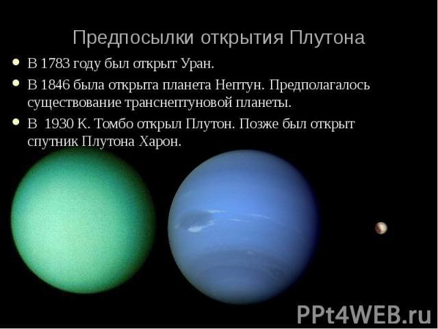 В 1783 году был открыт Уран. В 1783 году был открыт Уран. В 1846 была открыта планета Нептун. Предполагалось существование транснептуновой планеты. В 1930 К. Томбо открыл Плутон. Позже был открыт спутник Плутона Харон.