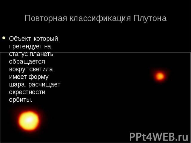 Объект, который претендует на статус планеты обращается вокруг светила, имеет форму шара, расчищает окрестности орбиты. Объект, который претендует на статус планеты обращается вокруг светила, имеет форму шара, расчищает окрестности орбиты.