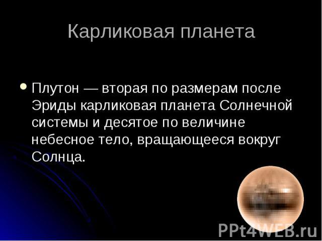 Плутон — вторая по размерам после Эриды карликовая планета Солнечной системы и десятое по величине небесное тело, вращающееся вокруг Солнца.