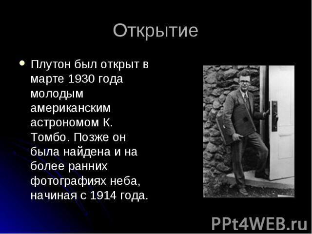 Плутон был открыт в марте 1930 года молодым американским астрономом К. Томбо. Позже он была найдена и на более ранних фотографиях неба, начиная с 1914 года. Плутон был открыт в марте 1930 года молодым американским астрономом К. Томбо. Позже он была …