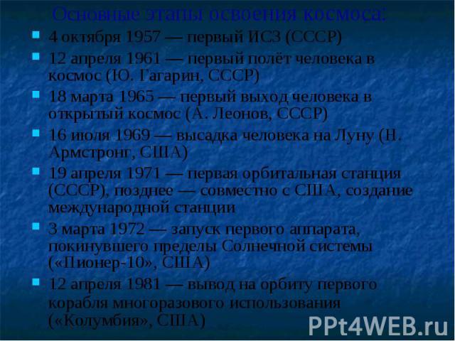 Основные этапы освоения космоса: 4 октября 1957 — первый ИСЗ (СССР) 12 апреля 1961 — первый полёт человека в космос (Ю. Гагарин, СССР) 18 марта 1965 — первый выход человека в открытый космос (А. Леонов, СССР) 16 июля 1969 — высадка человека на Луну …