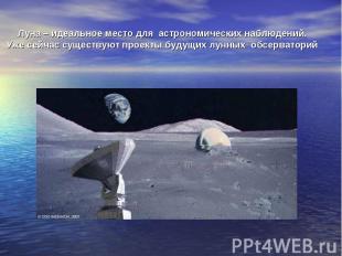Луна – идеальное место для астрономических наблюдений. Уже сейчас существуют про