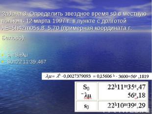 Задача 3. Определить звездное время s0 в местную полночь 12 марта 1997 г. в пунк