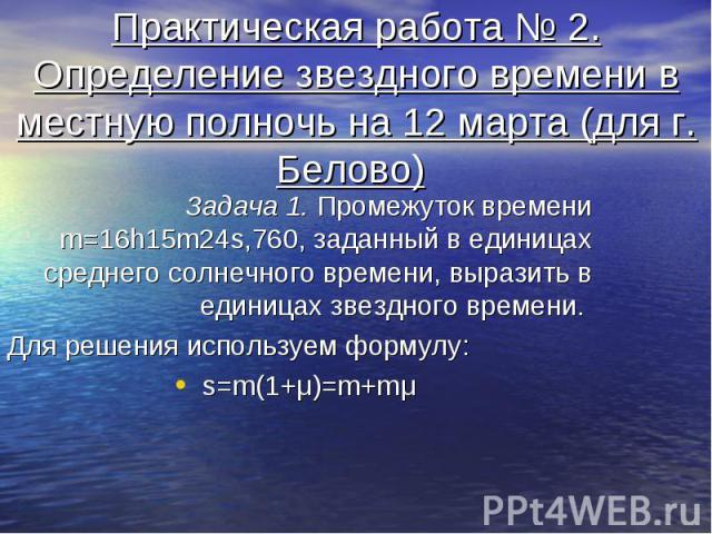 Практическая работа № 2. Определение звездного времени в местную полночь на 12 марта (для г. Белово) Задача 1. Промежуток времени m=16h15m24s,760, заданный в единицах среднего солнечного времени, выразить в единицах звездного времени. Для решения ис…