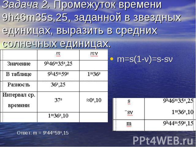 Задача 2. Промежуток времени 9h46m35s,25, заданной в звездных единицах, выразить в средних солнечных единицах. m=s(1-ν)=s-sν